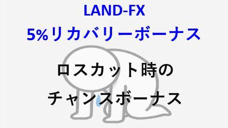 LAND-FX 5%リカバリーボーナス ロスカット時のワンチャンスボーナス