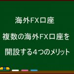 複数の海外FX口座を開設する4つのメリット