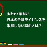 海外FXが日本の金融ライセンスを取らない理由とは?