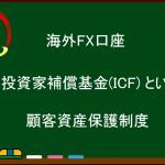 海外FX  投資家補償基金(ICF) という顧客資金保護制度