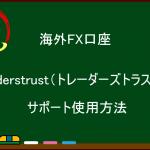海外FX口座『Traders Trust』のサポートの使用方法