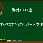 海外FX口座『XM』のサポートの使用方法