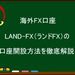 海外FX  LAND-FX(ランドFX)の口座開設方法を画像付で徹底解説!
