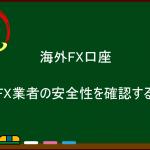 海外FX業者の安全性を確認する方法