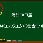 XM Trading(エックスエム)の出金について