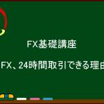 FX基礎講座 『FX、24時間取引できる理由』