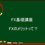 海外FX基礎講座  FXのメリットとは?
