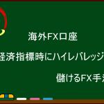 海外FX 経済指標時にハイレバレッジで儲けるFX手法