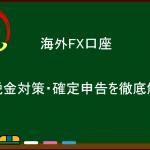 【2017年度】海外FX口座  税金対策・確定申告を徹底解説