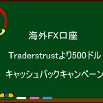 海外FX  Traderstrustより500ドルキャッシュバックキャンペーンのお知らせ