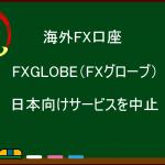 海外FX FXGLOBE(FXグローブ)日本でのサービス中止のお知らせ(撤退の理由など)