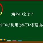 海外FXとは?海外FXが利用されている理由とは?