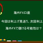 海外FX FRB 利上げ見送り、次回利上げか?海外FXで儲ける可能性は?