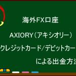 海外FX AXIORY(アキシオリー) クレジットカード/デビットカードによる出金方法
