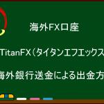 海外FX  TitanFX(タイタンエフエックス)  海外銀行送金による出金方法