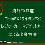 海外FX  TitanFX(タイタンFX) クレジットカード/デビットカードによる出金方法