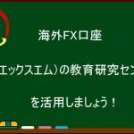 海外FX XM Tradingの教育研究センターを活用しましょう!