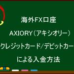 海外FX AXIORY(アキシオリー) クレジットカード/デビットカードによる入金方法