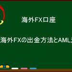 海外FXの出金方法とAML法(アンチ・マネー・ロンダリング法)