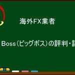 海外FX業者 Big Boss(ビッグボス)の評判・評価・口コミ:スプレッド、約定力、日本語サポート、金融ライセンスは?