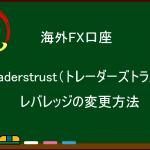 海外FX Traderstrust(トレーダーズトラスト)  レバレッジの変更方法