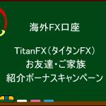 海外FX  TitanFX(タイタンFX)100ドル お友達紹介 ボーナスキャンペーン