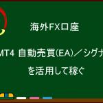 海外FX  MT4 自動売買(EA)/シグナルを活用して稼ぐ