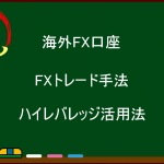 【海外FX】FXトレード手法【ハイレバレッジ活用法】