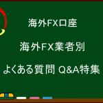 海外FX業者別 よくある質問 Q&A特集