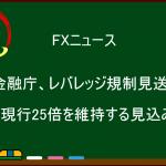 【FXニュース】金融庁、レバレッジ10倍への引き下げを見送り、現行25倍の維持へ!