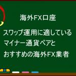 海外FXでのスワップ運用に適しているマイナー通貨ペアとおすすめの海外FX業者を一挙公開!