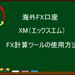 【海外FX】XM(エックスエム)のFX計算ツールの使用方法(必要証拠金、ピップス、スワップ計算)