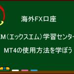 【海外FX】XM(エックスエム)学習センターでMT4の使用方法を学ぼう!