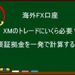 XMのトレードにいくら必要?必要証拠金を一発で計算する方法